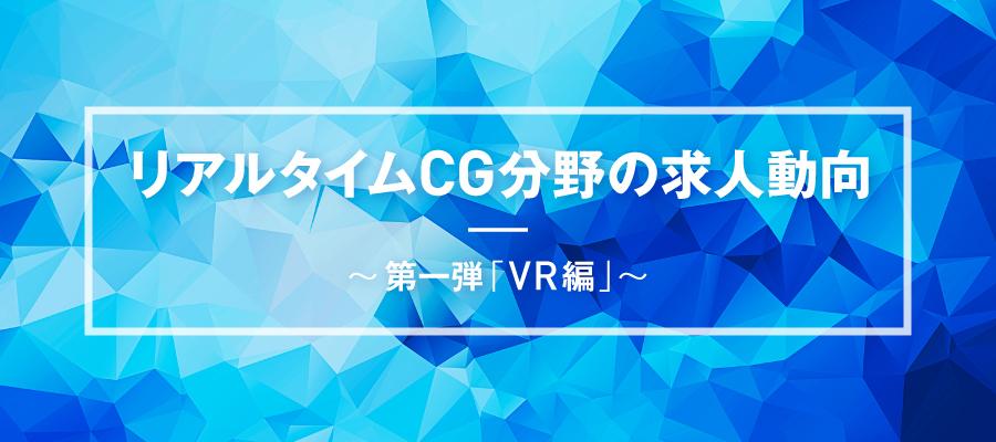 リアルタイムCG分野の求人動向 ~第一弾 「VR編」~