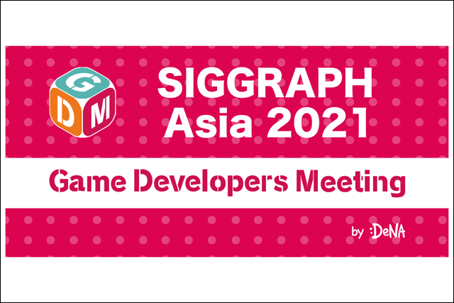 テーマは「SIGGRAPH Asia 2021」、Game Developers Meeting Vol.4開催(DeNA)